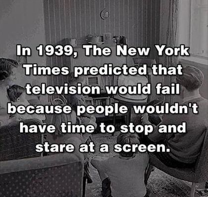 In 1939, The New York Times predicted that television would fail because people wouldn't have time to stop and stare at a screen